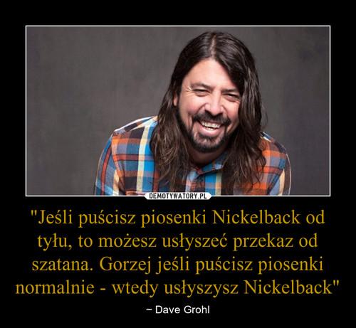 """""""Jeśli puścisz piosenki Nickelback od tyłu, to możesz usłyszeć przekaz od szatana. Gorzej jeśli puścisz piosenki normalnie - wtedy usłyszysz Nickelback"""""""