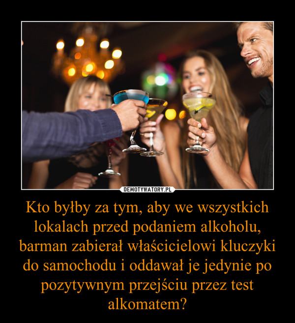 Kto byłby za tym, aby we wszystkich lokalach przed podaniem alkoholu, barman zabierał właścicielowi kluczyki do samochodu i oddawał je jedynie po pozytywnym przejściu przez test alkomatem? –