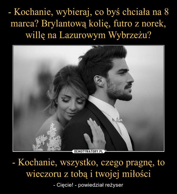 - Kochanie, wszystko, czego pragnę, to wieczoru z tobą i twojej miłości – - Cięcie! - powiedział reżyser