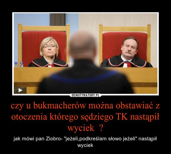 """czy u bukmacherów można obstawiać z otoczenia którego sędziego TK nastąpił wyciek  ? – jak mówi pan Ziobro- """"jeżeli,podkreślam słowo jeżeli"""" nastąpił wyciek"""