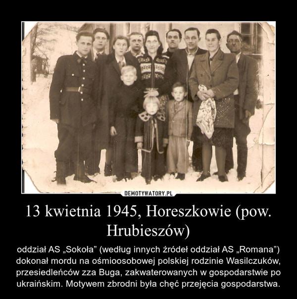 """13 kwietnia 1945,Horeszkowie(pow. Hrubieszów) – oddział AS """"Sokoła"""" (według innych źródełoddział AS """"Romana"""") dokonał mordu na ośmioosobowej polskiej rodzinie Wasilczuków, przesiedleńców zza Buga, zakwaterowanych w gospodarstwie po ukraińskim. Motywem zbrodni była chęć przejęcia gospodarstwa."""