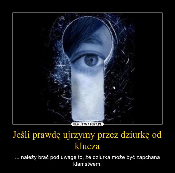 Jeśli prawdę ujrzymy przez dziurkę od klucza – ... należy brać pod uwagę to, że dziurka może być zapchana kłamstwem.