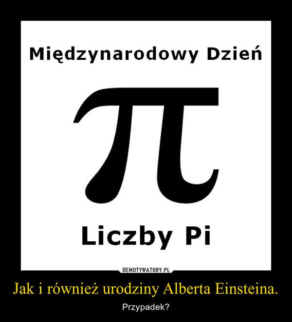 Jak i również urodziny Alberta Einsteina. – Przypadek?