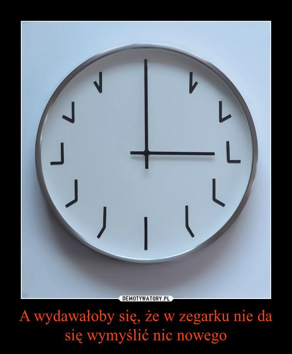 A wydawałoby się, że w zegarku nie da się wymyślić nic nowego –