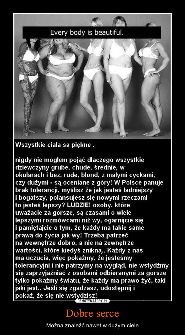 Dobre serce – Można znaleźć nawet w dużym ciele Wszystkie ciała są piękne .nigdy nie mogłem pojąć dlaczego wszystkiedziewczyny grube, chude, średnie, wokularach i bez. rude. blond, z małymi cyckami,czy dużymi - są oceniane z góry! W Polsce panujebrak tolerancji, myślisz że jak jesteś ładniejszyi bogatszy, polansujesz się nowymi rzeczamito jesteś lepszy? LUDZIE! osoby, któreuważacie za gorsze, są czasami o wielelepszymi rozmówcami niż wy. ogarnijcie sięi pamiętajcie o tym. że każdy ma takie sameprawa do życia jak wy! Trzeba patrzećna wewnętrze dobro, a nie na zewnętrzewartości, które kiedyś znikną.. Każdy z nasma uczucia, więc pokażmy, że jesteśmytolerancyjni i nie patrzymy na wygląd, nie wstydźmysię zaprzyjaźniać z osobami odbieranymi za gorszetylko pokażmy światu, że każdy ma prawo żyć, takijaki jest.. Jeśli się zgadzasz, udostępnij ipokaż, że się nie wstydzisz!