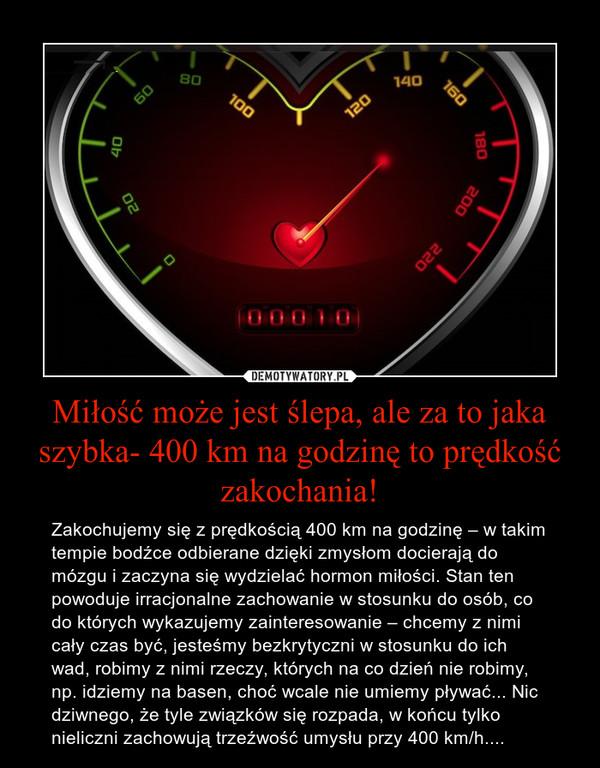 Miłość może jest ślepa, ale za to jaka szybka- 400 km na godzinę to prędkość zakochania! – Zakochujemy się z prędkością 400 km na godzinę – w takim tempie bodźce odbierane dzięki zmysłom docierają do mózgu i zaczyna się wydzielać hormon miłości. Stan ten powoduje irracjonalne zachowanie w stosunku do osób, co do których wykazujemy zainteresowanie – chcemy z nimi cały czas być, jesteśmy bezkrytyczni w stosunku do ich wad, robimy z nimi rzeczy, których na co dzień nie robimy, np. idziemy na basen, choć wcale nie umiemy pływać... Nic dziwnego, że tyle związków się rozpada, w końcu tylko nieliczni zachowują trzeźwość umysłu przy 400 km/h....