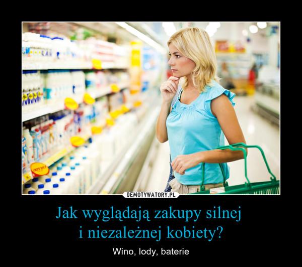 Jak wyglądają zakupy silnej i niezależnej kobiety? – Wino, lody, baterie