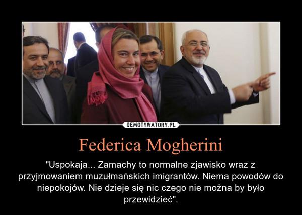 """Federica Mogherini – """"Uspokaja... Zamachy to normalne zjawisko wraz z przyjmowaniem muzułmańskich imigrantów. Niema powodów do niepokojów. Nie dzieje się nic czego nie można by było przewidzieć""""."""