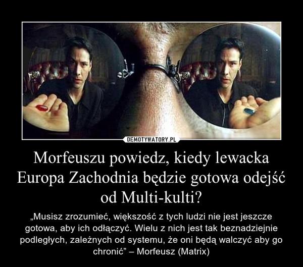 """Morfeuszu powiedz, kiedy lewacka Europa Zachodnia będzie gotowa odejść od Multi-kulti? – """"Musisz zrozumieć, większość z tych ludzi nie jest jeszcze gotowa, aby ich odłączyć. Wielu z nich jest tak beznadziejnie podległych, zależnych od systemu, że oni będą walczyć aby go chronić"""" – Morfeusz (Matrix)"""