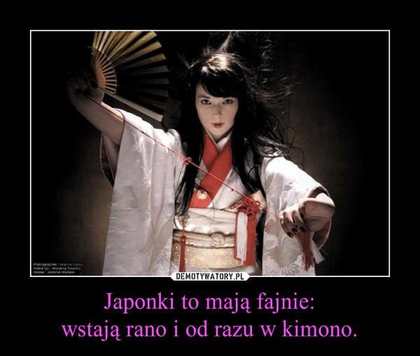 Japonki to mają fajnie:wstają rano i od razu w kimono. –