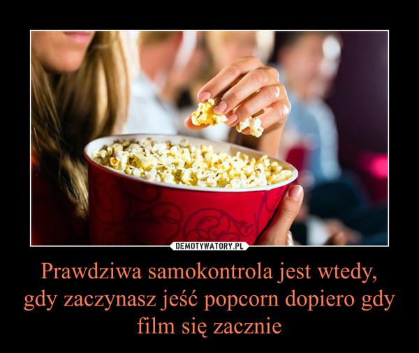Prawdziwa samokontrola jest wtedy,gdy zaczynasz jeść popcorn dopiero gdy film się zacznie –
