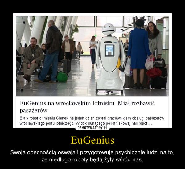 EuGenius – Swoją obecnością oswaja i przygotowuje psychicznie ludzi na to, że niedługo roboty będą żyły wśród nas.