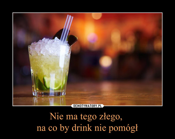 Nie ma tego złego, na co by drink nie pomógł –