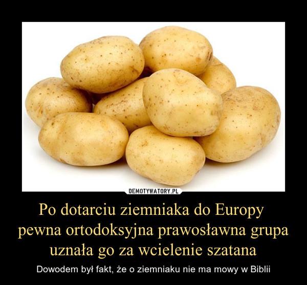 Po dotarciu ziemniaka do Europy pewna ortodoksyjna prawosławna grupa uznała go za wcielenie szatana – Dowodem był fakt, że o ziemniaku nie ma mowy w Biblii