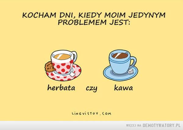 Takie dni są najlepsze –  Kocham dni kiedy moim jedynym problemem jest kawa czy herbata