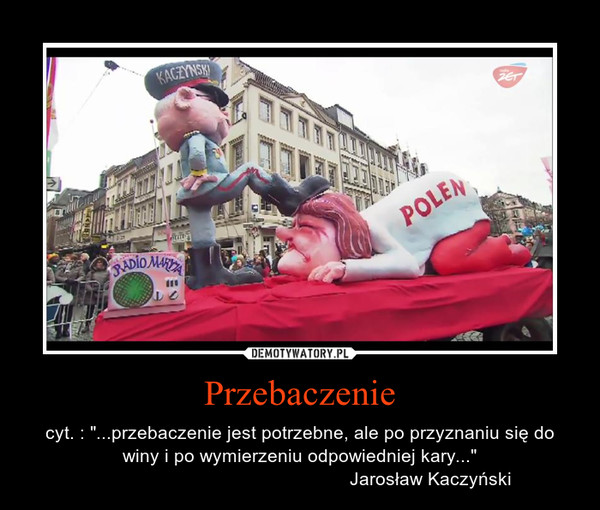 """Przebaczenie – cyt. : """"...przebaczenie jest potrzebne, ale po przyznaniu się do winy i po wymierzeniu odpowiedniej kary...""""                                                   Jarosław Kaczyński"""