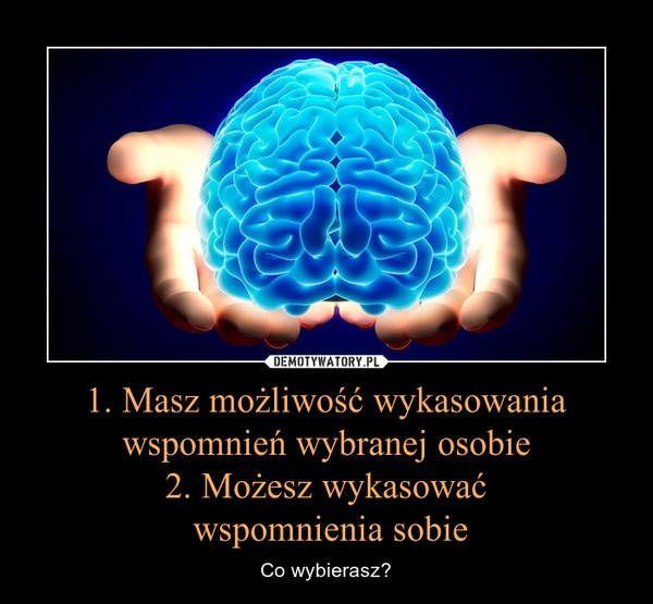1. Masz możliwość wykasowania wspomnień wybranej osobie2. Możesz wykasować wspomnienia sobie – Co wybierasz?