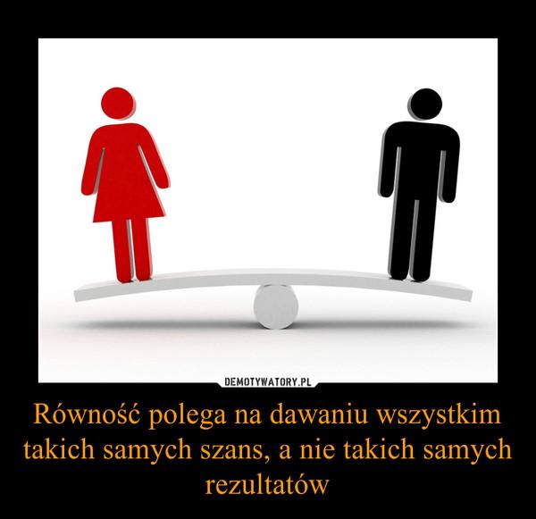Równość polega na dawaniu wszystkim takich samych szans, a nie takich samych rezultatów –