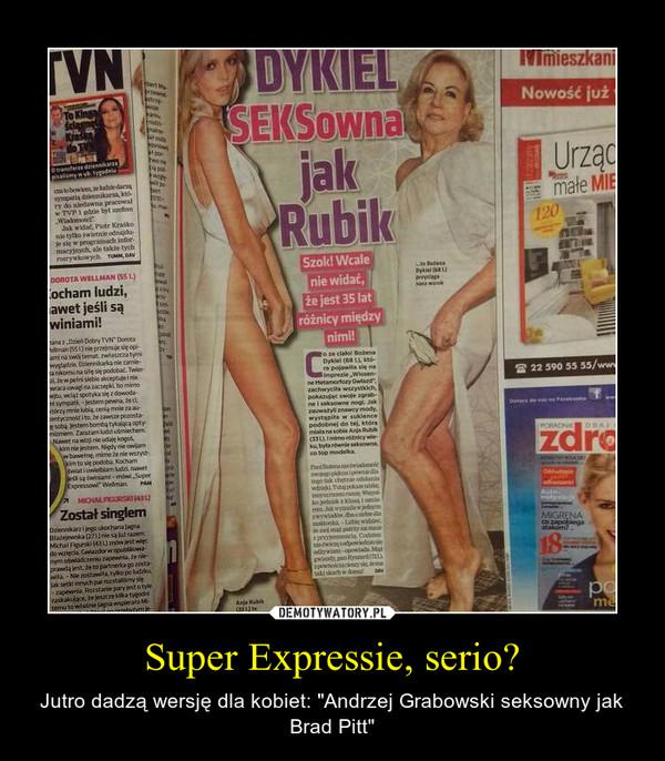 """Super Expressie, serio? – Jutro dadzą wersję dla kobiet: """"Andrzej Grabowski seksowny jak Brad Pitt"""""""