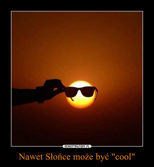 """Nawet Słońce może być """"cool"""" –"""