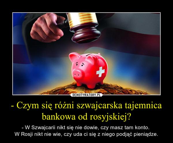 - Czym się różni szwajcarska tajemnica bankowa od rosyjskiej? – - W Szwajcarii nikt się nie dowie, czy masz tam konto. W Rosji nikt nie wie, czy uda ci się z niego podjąć pieniądze.