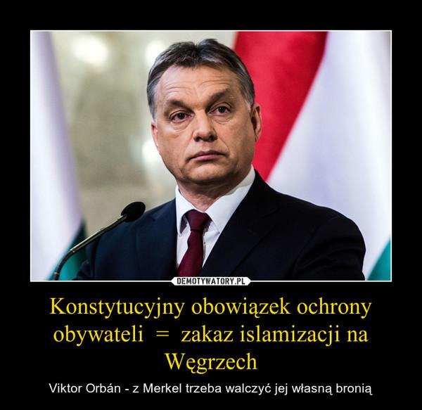 Konstytucyjny obowiązek ochrony obywateli  =  zakaz islamizacji na Węgrzech – Viktor Orbán - z Merkel trzeba walczyć jej własną bronią
