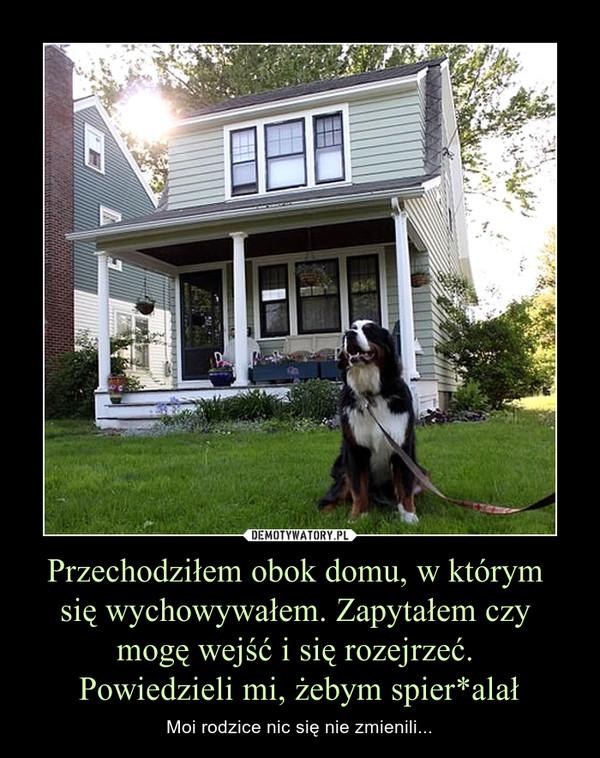 Przechodziłem obok domu, w którym się wychowywałem. Zapytałem czy mogę wejść i się rozejrzeć. Powiedzieli mi, żebym spier*alał – Moi rodzice nic się nie zmienili...