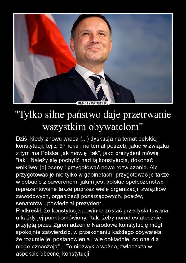 """""""Tylko silne państwo daje przetrwanie wszystkim obywatelom"""" – Dziś, kiedy znowu wraca (...) dyskusja na temat polskiej konstytucji, tej z '97 roku i na temat potrzeb, jakie w związku z tym ma Polska, jak mówię """"tak"""", jako prezydent mówię """"tak"""". Należy się pochylić nad tą konstytucją, dokonać wnikliwej jej oceny i przygotować nowe rozwiązanie. Ale przygotować je nie tylko w gabinetach, przygotować je także w debacie z suwerenem, jakim jest polskie społeczeństwo reprezentowane także poprzez wiele organizacji, związków zawodowych, organizacji pozarządowych, posłów, senatorów - powiedział prezydent.Podkreślił, że konstytucja powinna zostać przedyskutowana, a każdy jej punkt omówiony, """"tak, żeby naród ostatecznie przyjętą przez Zgromadzenie Narodowe konstytucję mógł spokojnie zatwierdzić, w przekonaniu każdego obywatela, że rozumie jej postanowienia i wie dokładnie, co one dla niego oznaczają"""". - To niezwykle ważne, zwłaszcza w aspekcie obecnej konstytucji"""