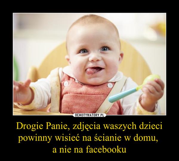 Drogie Panie, zdjęcia waszych dzieci powinny wisieć na ścianie w domu, a nie na facebooku –