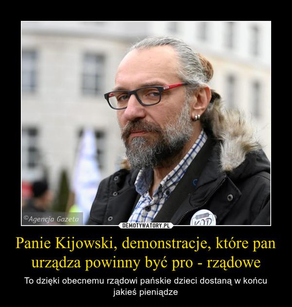 Panie Kijowski, demonstracje, które pan urządza powinny być pro - rządowe – To dzięki obecnemu rządowi pańskie dzieci dostaną w końcu jakieś pieniądze