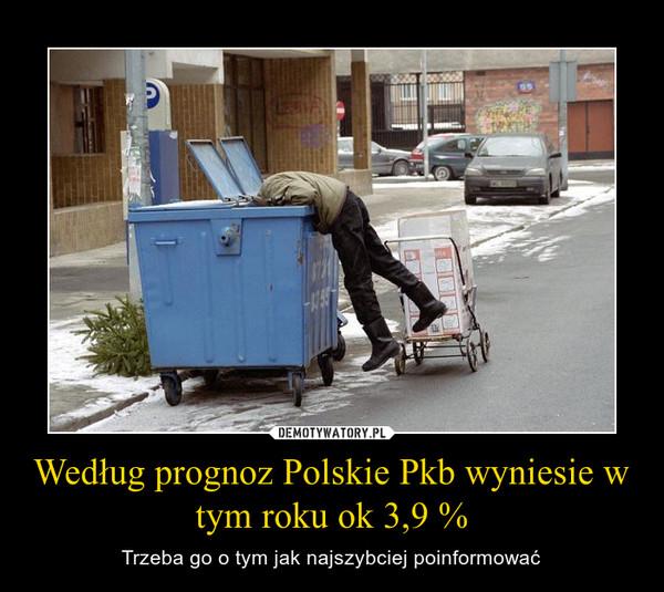 Według prognoz Polskie Pkb wyniesie w tym roku ok 3,9 % – Trzeba go o tym jak najszybciej poinformować