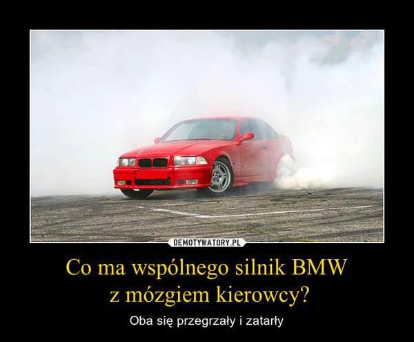 Co ma wspólnego silnik BMW z mózgiem kierowcy? – Oba się przegrzały i zatarły