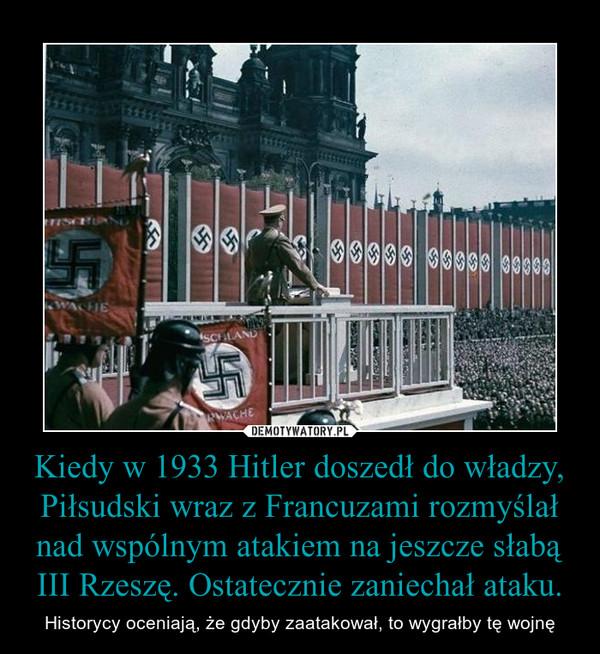 Kiedy w 1933 Hitler doszedł do władzy, Piłsudski wraz z Francuzami rozmyślał nad wspólnym atakiem na jeszcze słabą III Rzeszę. Ostatecznie zaniechał ataku. – Historycy oceniają, że gdyby zaatakował, to wygrałby tę wojnę