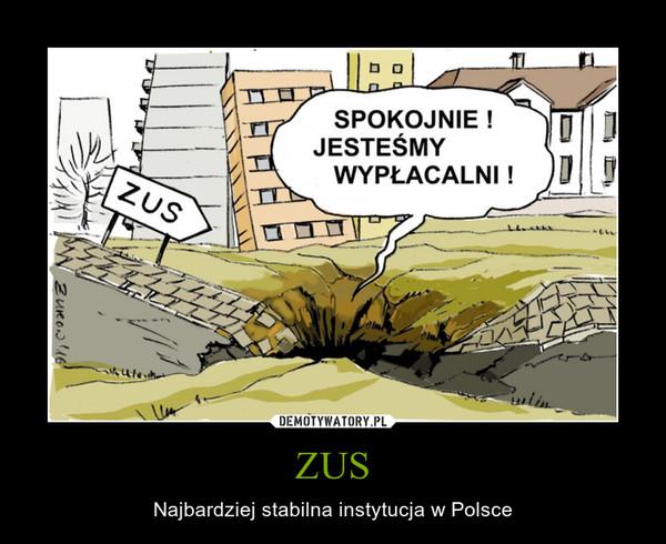 ZUS – Najbardziej stabilna instytucja w Polsce SPOKOJNIE !JESTEŚMY WYPŁACALNI !