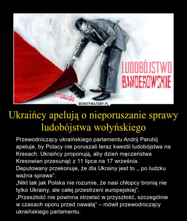 """Ukraińcy apelują o nieporuszanie sprawy ludobójstwa wołyńskiego – Przewodniczący ukraińskiego parlamentu Andrij Parubij apeluje, by Polacy nie poruszali teraz kwestii ludobójstwa na Kresach. Ukraińcy proponują, aby dzień męczeństwa Kresowian przesunąć z 11 lipca na 17 września. Deputowany przekonuje, że dla Ukrainy jest to ,, po ludzku ważna sprawa"""".""""Nikt tak jak Polska nie rozumie, że nasi chłopcy bronią nie tylko Ukrainy, ale całej przestrzeni europejskiej"""". """"Przeszłość nie powinna strzelać w przyszłość, szczególnie w czasach oporu przed nawałą"""" – mówił przewodniczący ukraińskiego parlamentu."""
