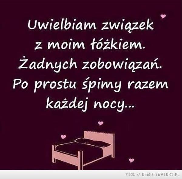 Związek –  Uwielbiam związekz moim łóżkiem.Żadnych zobowiązań.Po prostu śpimy razemkażdej nocy...