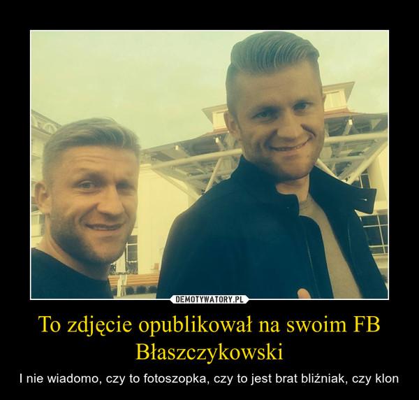 To zdjęcie opublikował na swoim FB Błaszczykowski – I nie wiadomo, czy to fotoszopka, czy to jest brat bliźniak, czy klon