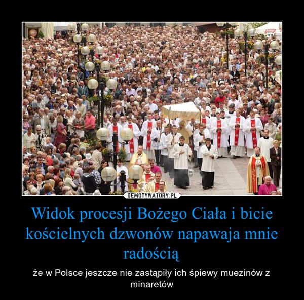 Widok procesji Bożego Ciała i bicie kościelnych dzwonów napawaja mnie radością – że w Polsce jeszcze nie zastąpiły ich śpiewy muezinów z minaretów