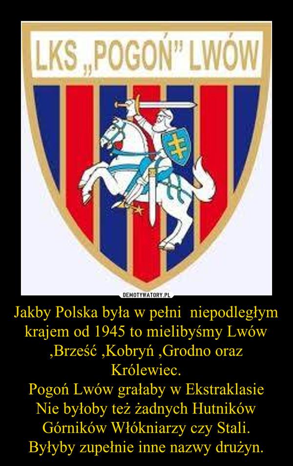 Jakby Polska była w pełni  niepodległym krajem od 1945 to mielibyśmy Lwów ,Brześć ,Kobryń ,Grodno oraz Królewiec.Pogoń Lwów grałaby w EkstraklasieNie byłoby też żadnych Hutników Górników Włókniarzy czy Stali.Byłyby zupełnie inne nazwy drużyn. –