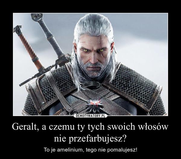 Geralt, a czemu ty tych swoich włosów nie przefarbujesz? – To je amelinium, tego nie pomalujesz!