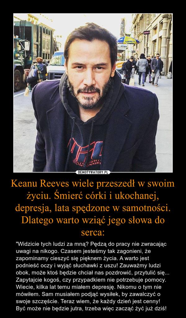 """Keanu Reeves wiele przeszedł w swoim życiu. Śmierć córki i ukochanej, depresja, lata spędzone w samotności. Dlatego warto wziąć jego słowa do serca: – """"Widzicie tych ludzi za mną? Pędzą do pracy nie zwracając uwagi na nikogo. Czasem jesteśmy tak zagonieni, że zapominamy cieszyć się pięknem życia. A warto jest podnieść oczy i wyjąć słuchawki z uszu! Zauważmy ludzi obok, może ktoś będzie chciał nas pozdrowić, przytulić się... Zapytajcie kogoś, czy przypadkiem nie potrzebuje pomocy. Wiecie, kilka lat temu miałem depresję. Nikomu o tym nie mówiłem. Sam musiałem podjąć wysiłek, by zawalczyć o swoje szczęście. Teraz wiem, że każdy dzień jest cenny! Być może nie będzie jutra, trzeba więc zacząć żyć już dziś!"""