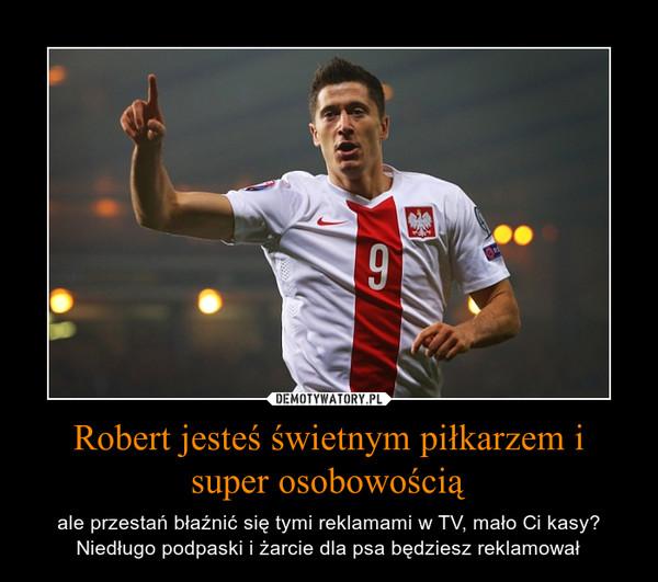 Robert jesteś świetnym piłkarzem i super osobowością – ale przestań błaźnić się tymi reklamami w TV, mało Ci kasy? Niedługo podpaski i żarcie dla psa będziesz reklamował