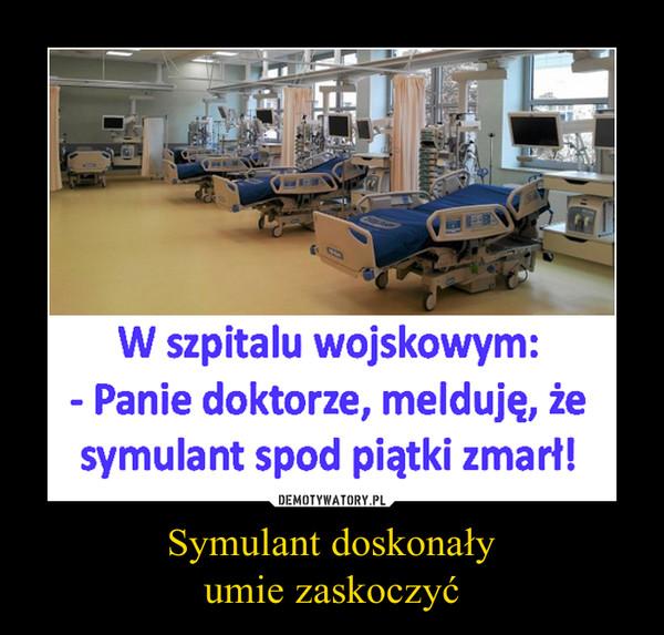 Symulant doskonałyumie zaskoczyć –  W szpitalu wojskowym:Panie doktorze, melduję, żesymulant spod piątki zmarł!