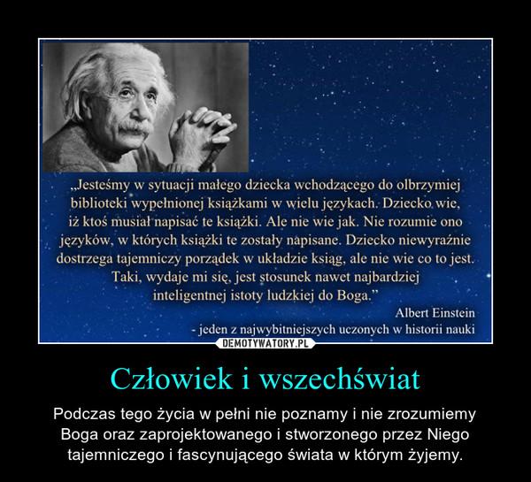 Człowiek i wszechświat – Podczas tego życia w pełni nie poznamy i nie zrozumiemyBoga oraz zaprojektowanego i stworzonego przez Niegotajemniczego i fascynującego świata w którym żyjemy.