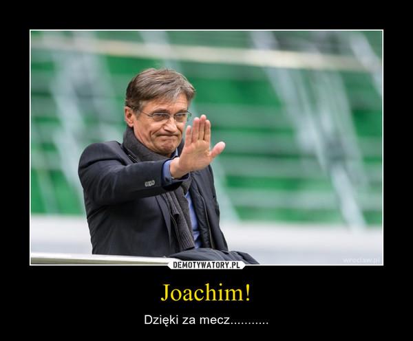 Joachim! – Dzięki za mecz...........