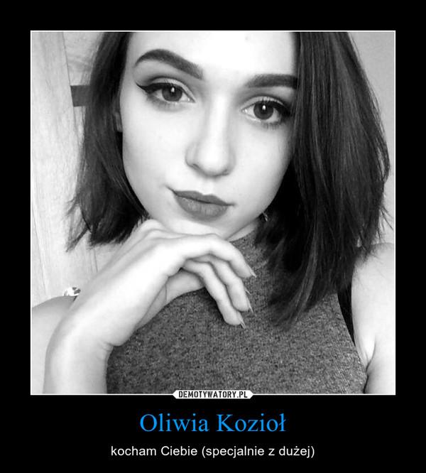 Oliwia Kozioł – kocham Ciebie (specjalnie z dużej)