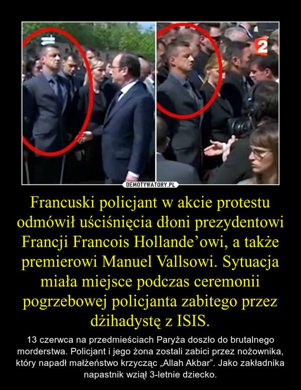 """Francuski policjant w akcie protestu odmówił uściśnięcia dłoni prezydentowi Francji Francois Hollande'owi, a także premierowi Manuel Vallsowi. Sytuacja miała miejsce podczas ceremonii pogrzebowej policjanta zabitego przez dżihadystę z ISIS. – 13 czerwca na przedmieściach Paryża doszło do brutalnego morderstwa. Policjant i jego żona zostali zabici przez nożownika, który napadł małżeństwo krzycząc """"Allah Akbar"""". Jako zakładnika napastnik wziął 3-letnie dziecko."""