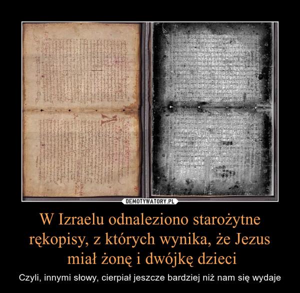 W Izraelu odnaleziono starożytne rękopisy, z których wynika, że Jezus miał żonę i dwójkę dzieci – Czyli, innymi słowy, cierpiał jeszcze bardziej niż nam się wydaje