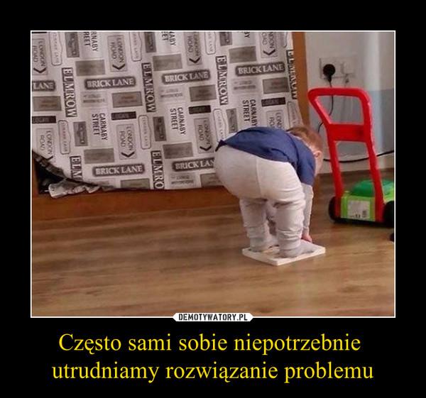 Często sami sobie niepotrzebnie utrudniamy rozwiązanie problemu –