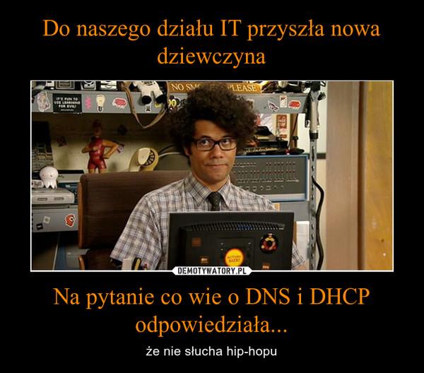 Na pytanie co wie o DNS i DHCP odpowiedziała... – że nie słucha hip-hopu